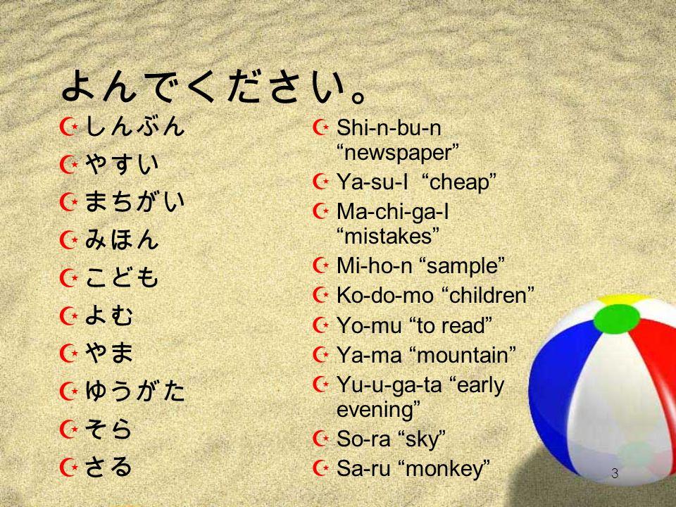 2 よんでください。 Z たかい Z のど Z にし Z ぼうし Z はがき Z かいてください Z とけい Z ちかく Z あそぶ Z はたち ZTa-ka-I high ZNo-do throat ZNi-shi west ZBo-u-shi hat ZHa-ga-ki postcard ZKa-I-te-ku-da-sa-I please write (it). ZTo-ke-I watch ZChi-ka-ku close ZA-so-bu to play ZHa-ta-chi 20 years old