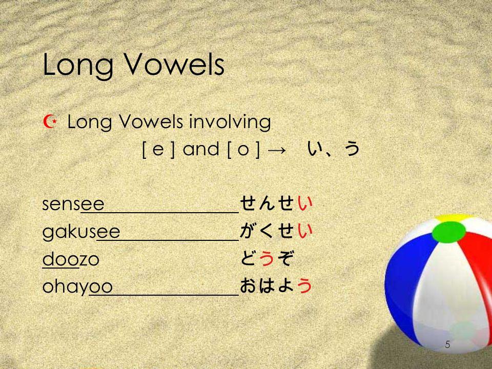 4 Long Vowels ZLong Vowels involving: [ a ], [ i ], and [ u ] okaasan'mother' oniisan'older brother' kuuki'air' おかあさん おにいさん くうきくうき