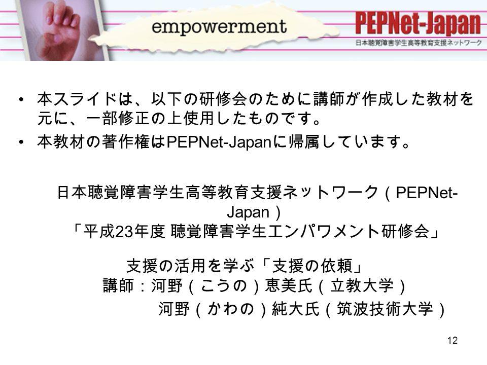 本スライドは、以下の研修会のために講師が作成した教材を 元に、一部修正の上使用したものです。 本教材の著作権は PEPNet-Japan に帰属しています。 日本聴覚障害学生高等教育支援ネットワーク( PEPNet- Japan ) 「平成 23 年度 聴覚障害学生エンパワメント研修会」 支援の活用を学ぶ「支援の依頼」 講師:河野(こうの)恵美氏(立教大学) 河野(かわの)純大氏(筑波技術大学) 12