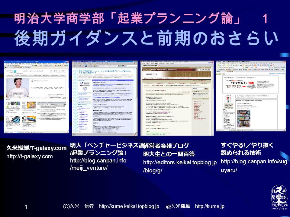 (C) 久米 信行 http://kume.keikai.topblog.jp @久米繊維 http://kume.jp 1 明治大学商学部「起業プランニング論」 1 後期ガイダンスと前期のおさらい 明大「ベンチャービジネス論 / 起業プランニング論」 http://blog.canpan.info /meiji_venture/ すぐやる .