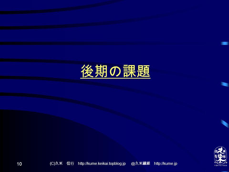 (C) 久米 信行 http://kume.keikai.topblog.jp @久米繊維 http://kume.jp 10 後期の課題
