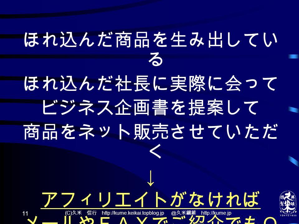 (C) 久米 信行 http://kume.keikai.topblog.jp @久米繊維 http://kume.jp 11 ほれ込んだ商品を生み出してい る ほれ込んだ社長に実際に会って ビジネス企画書を提案して 商品をネット販売させていただ く ↓ アフィリエイトがなければ メールやFAXでご紹介でもO K