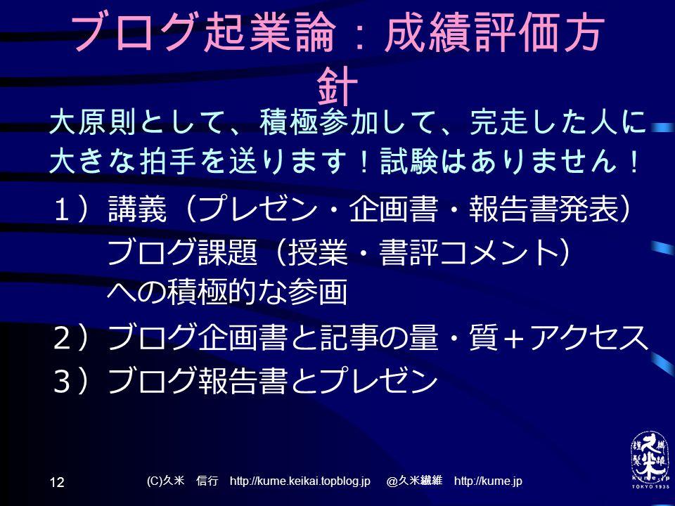 (C) 久米 信行 http://kume.keikai.topblog.jp @久米繊維 http://kume.jp 12 ブログ起業論:成績評価方 針 大原則として、積極参加して、完走した人に 大きな拍手を送ります!試験はありません! 1)講義(プレゼン・企画書・報告書発表) ブログ課題(授業・書評コメント) への積極的な参画 2)ブログ企画書と記事の量・質+アクセス 3)ブログ報告書とプレゼン