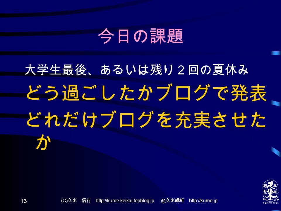 今日の課題 大学生最後、あるいは残り2回の夏休み どう過ごしたかブログで発表 どれだけブログを充実させた か (C) 久米 信行 http://kume.keikai.topblog.jp @久米繊維 http://kume.jp 13
