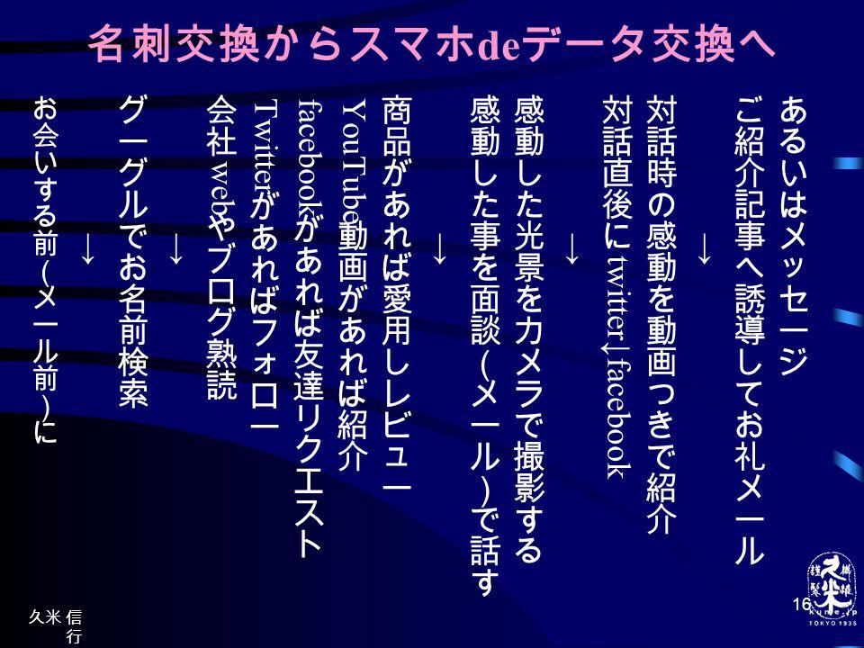久米 信 行 nobu.k ume@ nifty.co m http://k ume.ke ikai.top blog.jp/ 16 名刺交換からスマホ de データ交換へ