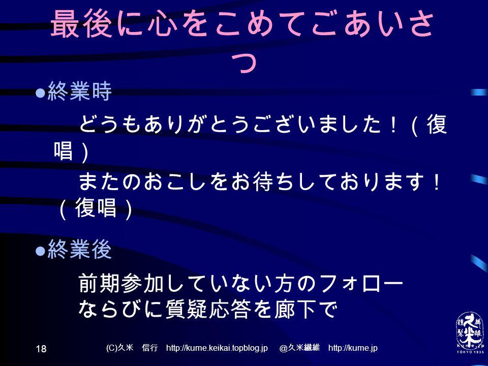 (C) 久米 信行 http://kume.keikai.topblog.jp @久米繊維 http://kume.jp 18 最後に心をこめてごあいさ つ ● 終業時 どうもありがとうございました!(復 唱) またのおこしをお待ちしております! (復唱) ● 終業後 前期参加していない方のフォロー ならびに質疑応答を廊下で