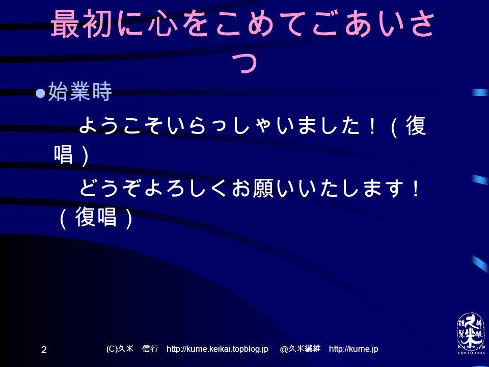 (C) 久米 信行 http://kume.keikai.topblog.jp @久米繊維 http://kume.jp 2 最初に心をこめてごあいさ つ ● 始業時 ようこそいらっしゃいました!(復 唱) どうぞよろしくお願いいたします! (復唱)