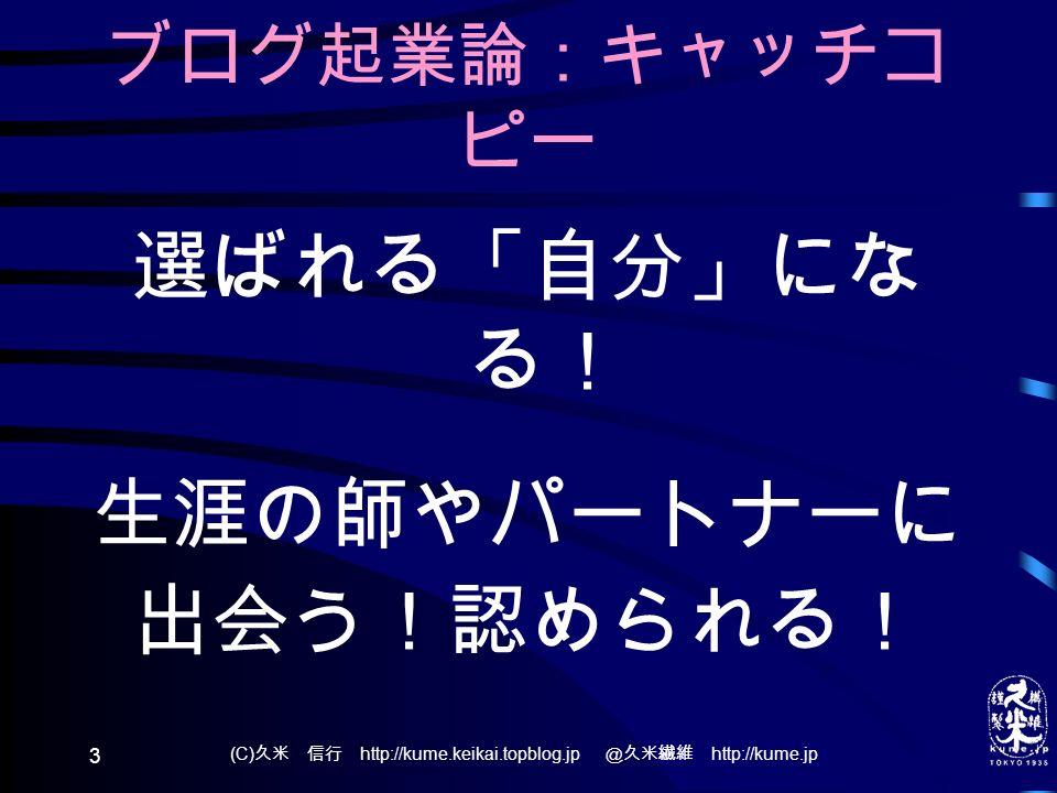 (C) 久米 信行 http://kume.keikai.topblog.jp @久米繊維 http://kume.jp 3 ブログ起業論:キャッチコ ピー 選ばれる「自分」にな る! 生涯の師やパートナーに 出会う!認められる!