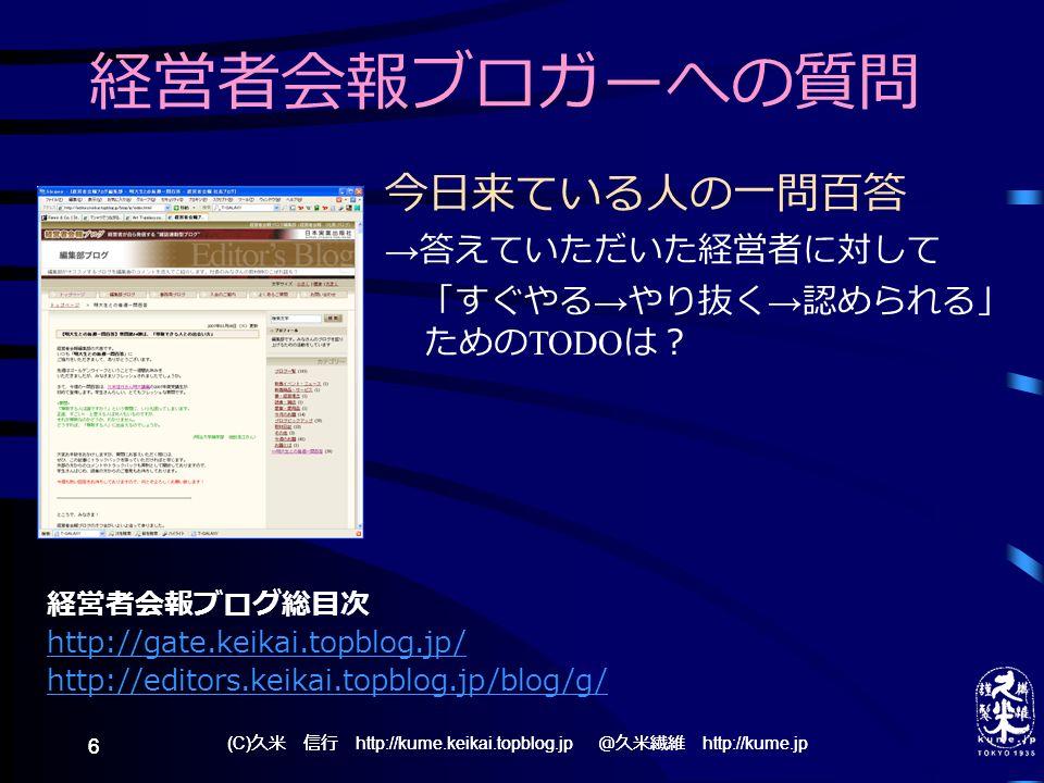 (C) 久米 信行 http://kume.keikai.topblog.jp @久米繊維 http://kume.jp 6 6 経営者会報ブロガーへの質問 今日来ている人の一問百答 → 答えていただいた経営者に対して 「すぐやる → やり抜く → 認められる」 ための TODO は? 経営者会報ブログ総目次 http://gate.keikai.topblog.jp/ http://editors.keikai.topblog.jp/blog/g/
