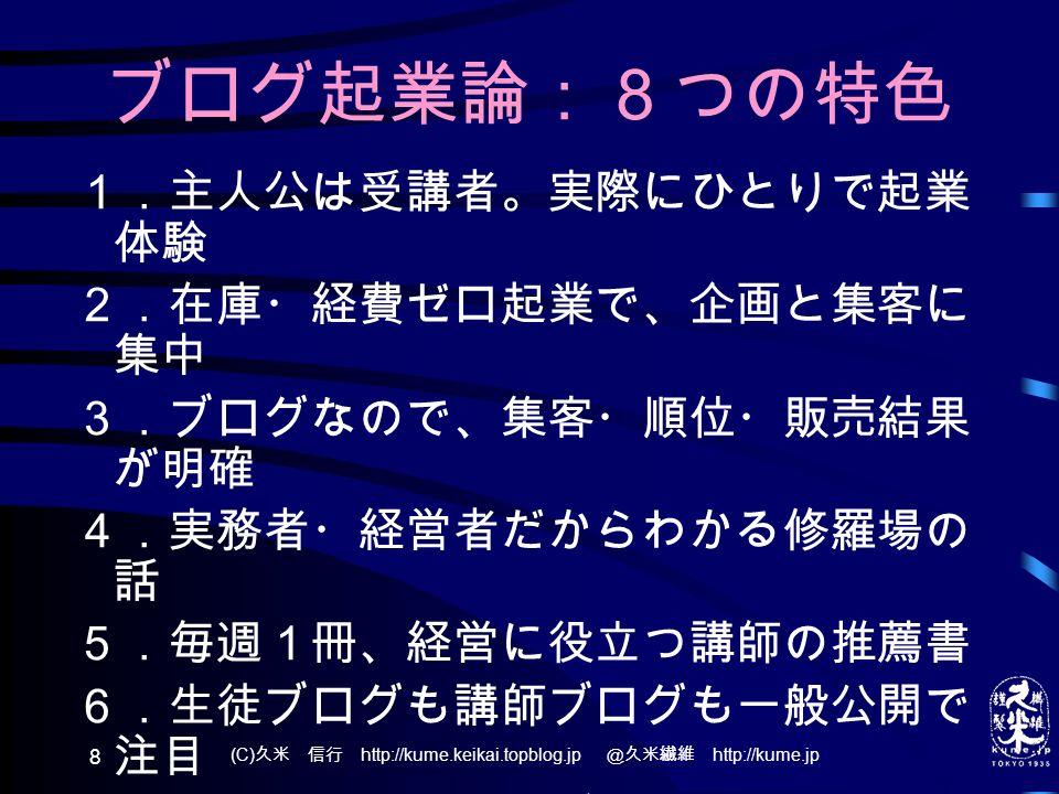 (C) 久米 信行 http://kume.keikai.topblog.jp @久米繊維 http://kume.jp 8 ブログ起業論:8つの特色 1.主人公は受講者。実際にひとりで起業 体験 2.在庫・経費ゼロ起業で、企画と集客に 集中 3.ブログなので、集客・順位・販売結果 が明確 4.実務者・経営者だからわかる修羅場の 話 5.毎週1冊、経営に役立つ講師の推薦書 6.生徒ブログも講師ブログも一般公開で 注目 7.経営者会報の社長ブロガーに質問でき る 8.1年間の講義が書籍になる可能性も大