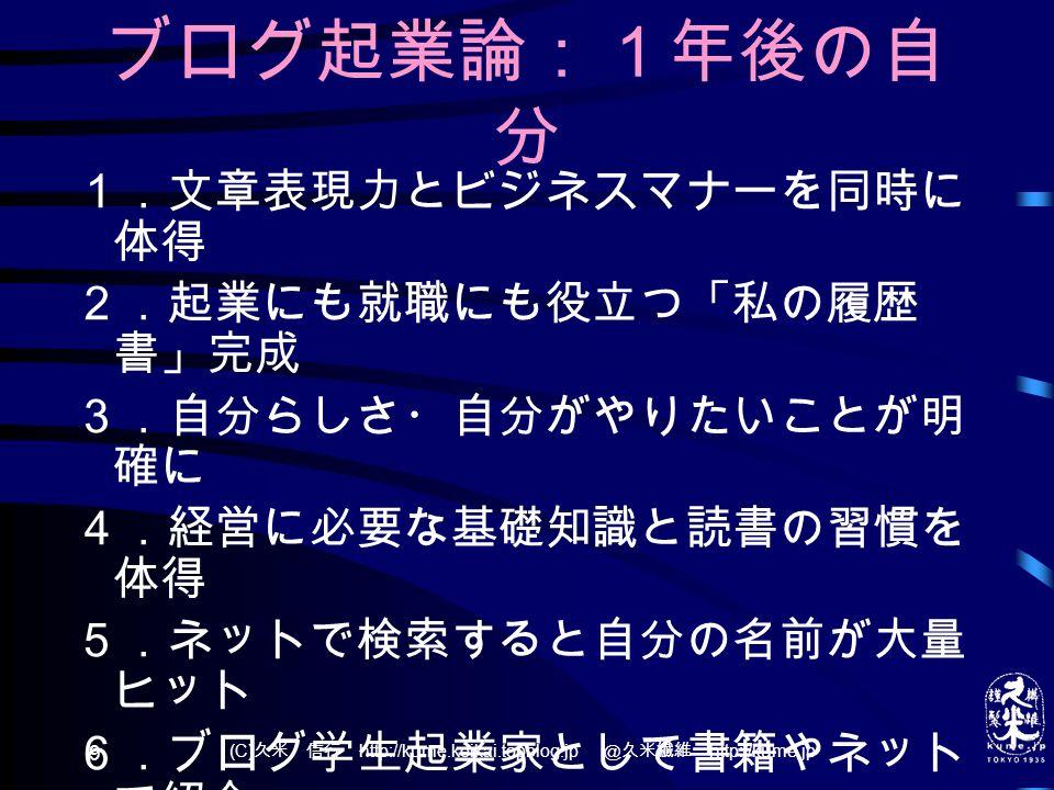 (C) 久米 信行 http://kume.keikai.topblog.jp @久米繊維 http://kume.jp 9 ブログ起業論:1年後の自 分 1.文章表現力とビジネスマナーを同時に 体得 2.起業にも就職にも役立つ「私の履歴 書」完成 3.自分らしさ・自分がやりたいことが明 確に 4.経営に必要な基礎知識と読書の習慣を 体得 5.ネットで検索すると自分の名前が大量 ヒット 6.ブログ学生起業家として書籍やネット で紹介 7.ファン=読者・サポーター=経営者を 獲得 8.飛び込み販売や仕入先獲得の度胸