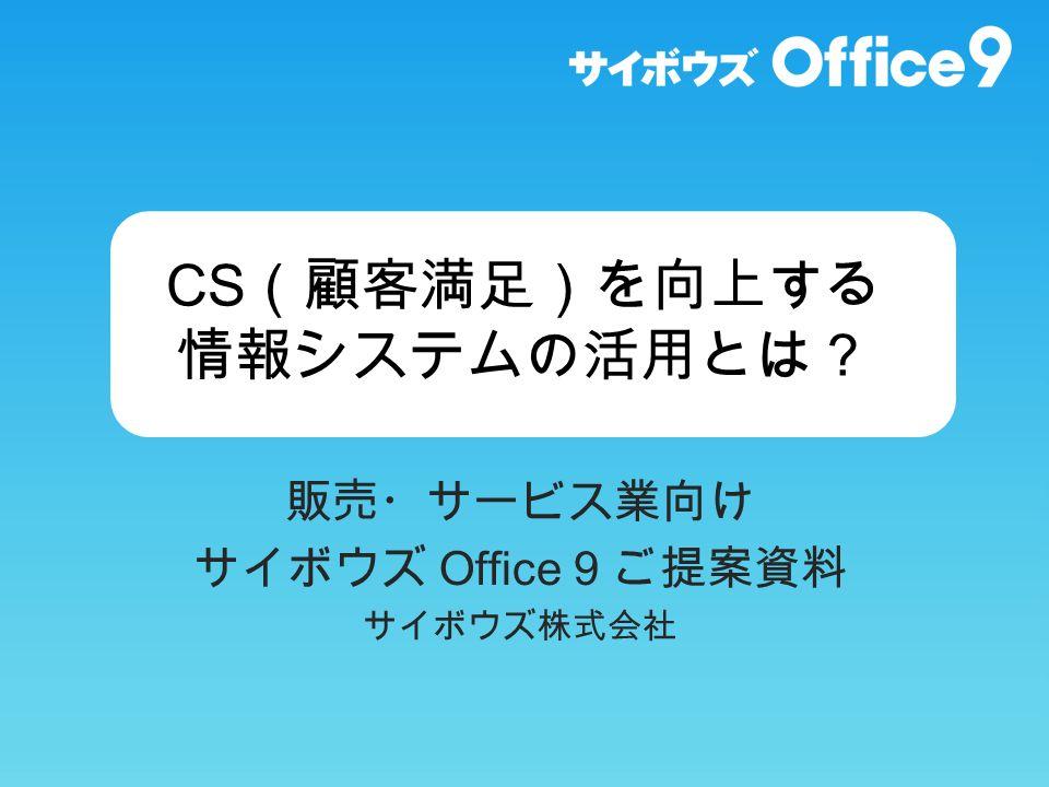CS (顧客満足)を向上する 情報システムの活用とは? 販売・サービス業向け サイボウズ Office 9 ご提案資料 サイボウズ株式会社