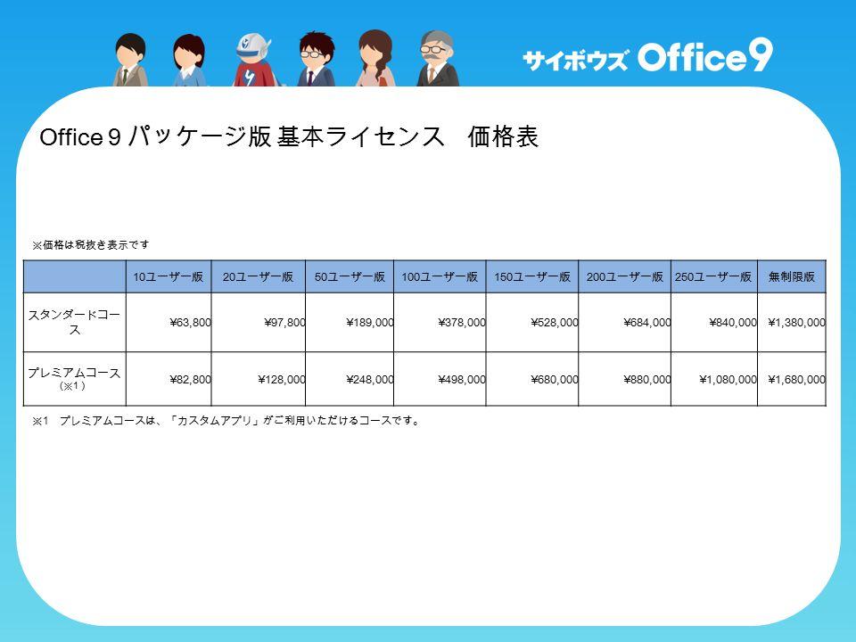 Office 9 パッケージ版 基本ライセンス 価格表 10 ユーザー版 20 ユーザー版 50 ユーザー版 100 ユーザー版 150 ユーザー版 200 ユーザー版 250 ユーザー版無制限版 スタンダードコー ス ¥63,800¥97,800¥189,000¥378,000¥528,000¥684,000¥840,000¥1,380,000 プレミアムコース ( ※ 1 ) ¥82,800¥128,000¥248,000¥498,000¥680,000¥880,000¥1,080,000¥1,680,000 ※価格は税抜き表示です ※ 1 プレミアムコースは、「カスタムアプリ」がご利用いただけるコースです。