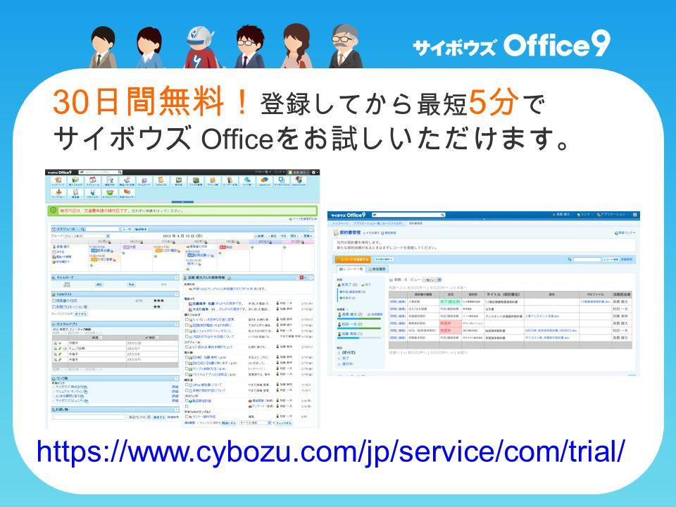 30 日間無料! 登録してから最短 5 分 で サイボウズ Office をお試しいただけます。 https://www.cybozu.com/jp/service/com/trial/