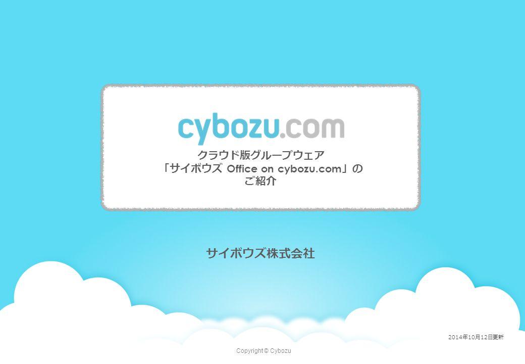 Copyright © Cybozu サイボウズ株式会社 クラウド版グループウェア 「サイボウズ Office on cybozu.com 」の ご紹介 2014年10月12日更新