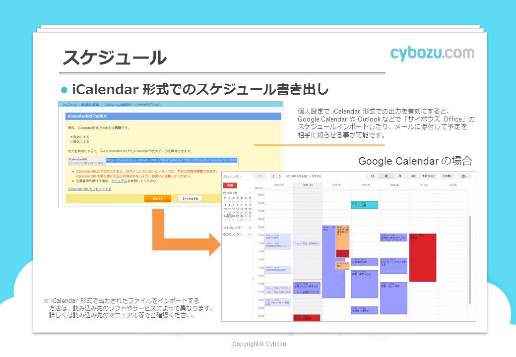 Copyright © Cybozu iCalendar 形式でのスケジュール書き出し スケジュール 個人設定で iCalendar 形式での出力を有効にすると、 Google Calendar や Outlook などで「サイボウズ Office 」の スケジュールインポートしたり、メールに添付して予定を 相手に知らせる事が可能です。 Google Calendar の場合 ※ iCalendar 形式で出力されたファイルをインポートする 方法は、読み込み先のソフトやサービスによって異なります。 詳しくは読み込み先のマニュアル等でご確認ください。