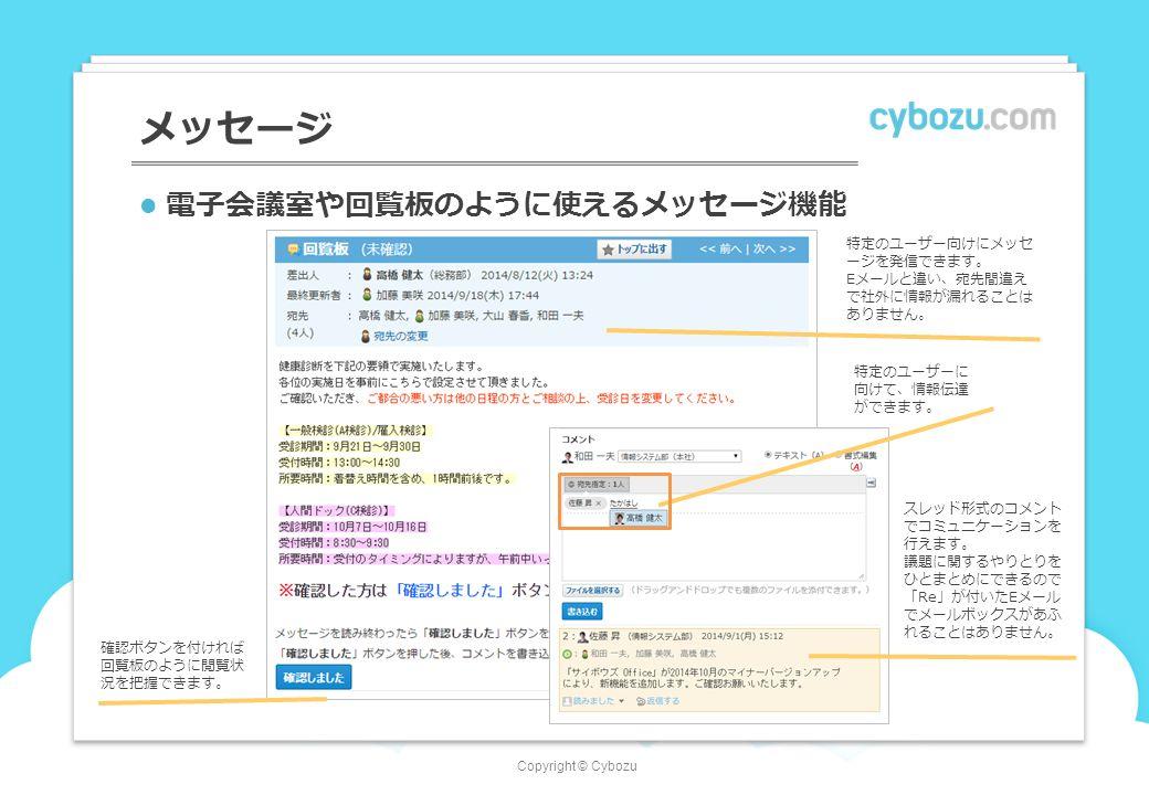 Copyright © Cybozu メッセージ 電子会議室や回覧板のように使えるメッセージ機能 確認ボタンを付ければ 回覧板のように閲覧状 況を把握できます。 特定のユーザー向けにメッセ ージを発信できます。 Eメールと違い、宛先間違え で社外に情報が漏れることは ありません。 スレッド形式のコメント でコミュニケーションを 行えます。 議題に関するやりとりを ひとまとめにできるので 「Re」が付いたEメール でメールボックスがあふ れることはありません。 特定のユーザーに 向けて、情報伝達 ができます。
