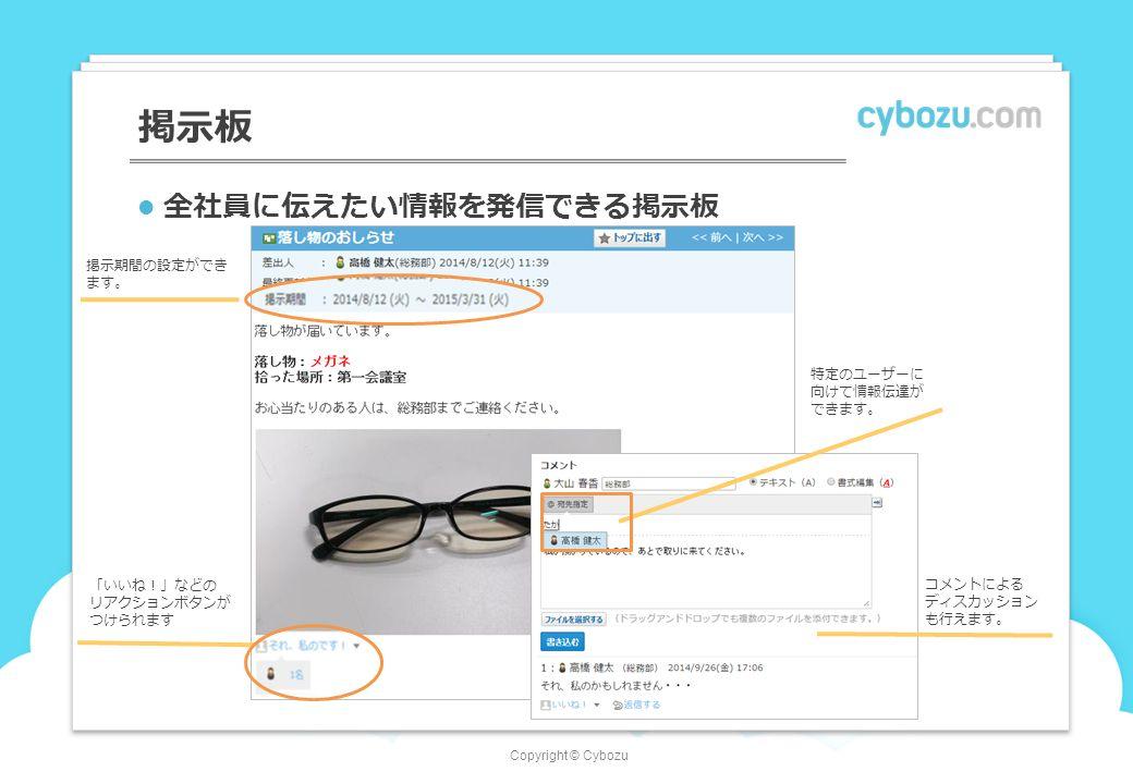 Copyright © Cybozu 掲示板 全社員に伝えたい情報を発信できる掲示板 掲示期間の設定ができ ます。 コメントによる ディスカッション も行えます。 「いいね!」などの リアクションボタンが つけられます 特定のユーザーに 向けて情報伝達が できます。