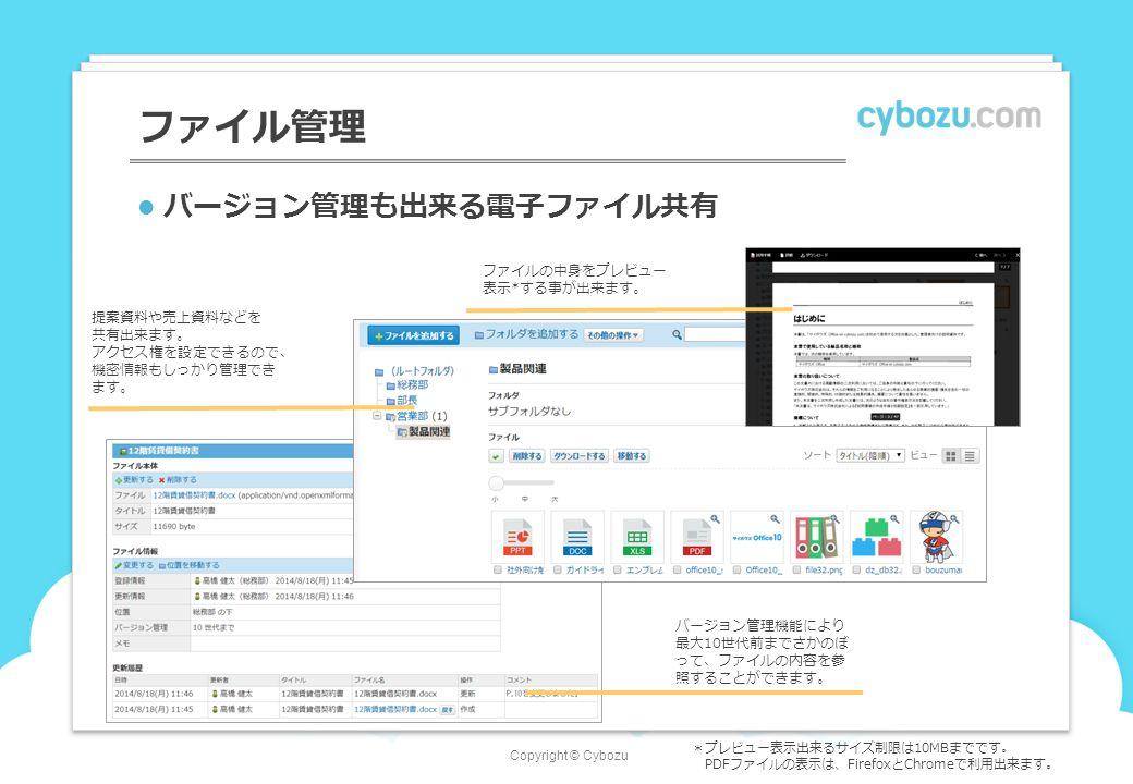 Copyright © Cybozu ファイル管理 バージョン管理も出来る電子ファイル共有 バージョン管理機能により 最大10世代前までさかのぼ って、ファイルの内容を参 照することができます。 提案資料や売上資料などを 共有出来ます。 アクセス権を設定できるので、 機密情報もしっかり管理でき ます。 ファイルの中身をプレビュー 表示*する事が出来ます。 *プレビュー表示出来るサイズ制限は10MBまでです。 PDFファイルの表示は、FirefoxとChromeで利用出来ます。