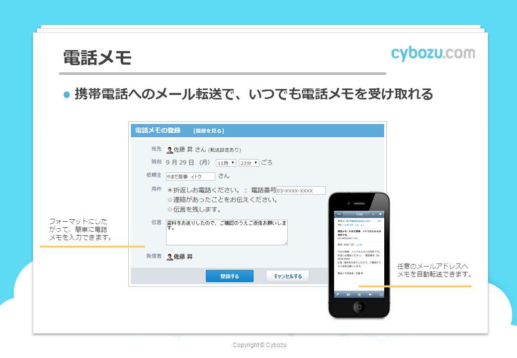 Copyright © Cybozu 電話メモ 携帯電話へのメール転送で、いつでも電話メモを受け取れる フォーマットにした がって、簡単に電話 メモを入力できます。 任意のメールアドレスへ メモを自動転送できます。