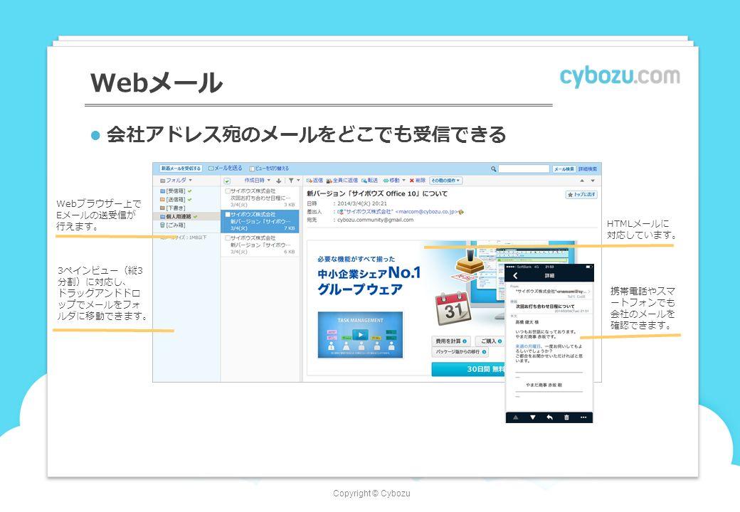 Copyright © Cybozu Webメール 会社アドレス宛のメールをどこでも受信できる Webブラウザー上で Eメールの送受信が 行えます。 携帯電話やスマ ートフォンでも 会社のメールを 確認できます。 HTMLメールに 対応しています。 3ペインビュー(縦3 分割)に対応し、 ドラッグアンドドロ ップでメールをフォ ルダに移動できます。