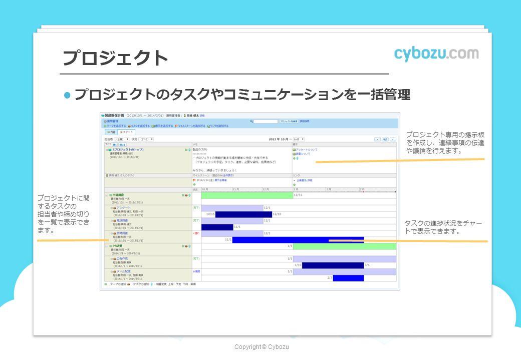Copyright © Cybozu プロジェクト プロジェクトのタスクやコミュニケーションを一括管理 プロジェクトに関 するタスクの 担当者や締め切り を一覧で表示でき ます。 タスクの進捗状況をチャー トで表示できます。 プロジェクト専用の掲示板 を作成し、連絡事項の伝達 や議論を行えます。