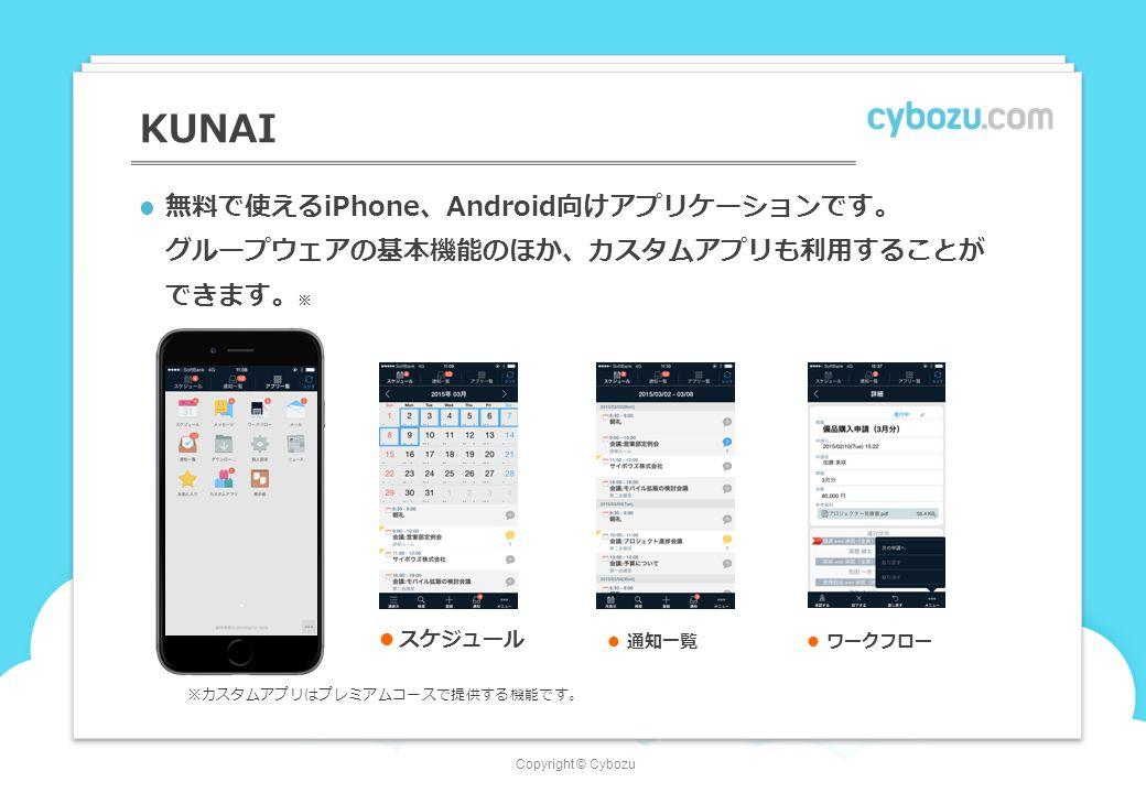 Copyright © Cybozu 無料で使えるiPhone、Android向けアプリケーションです。 グループウェアの基本機能のほか、カスタムアプリも利用することが できます。 ※ KUNAI スケジュール 通知一覧 ワークフロー ※カスタムアプリはプレミアムコースで提供する機能です。