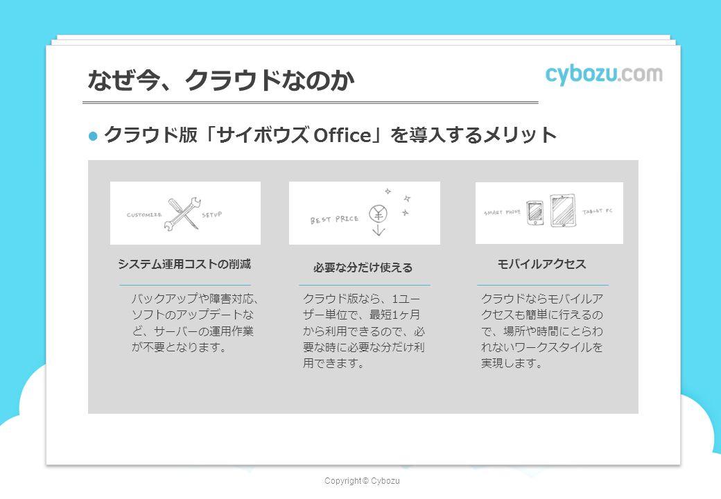 Copyright © Cybozu クラウド版「サイボウズ Office」を導入するメリット なぜ今、クラウドなのか システム運用コストの削減 必要な分だけ使える モバイルアクセス バックアップや障害対応、 ソフトのアップデートな ど、サーバーの運用作業 が不要となります。 クラウド版なら、1ユー ザー単位で、最短1ヶ月 から利用できるので、必 要な時に必要な分だけ利 用できます。 クラウドならモバイルア クセスも簡単に行えるの で、場所や時間にとらわ れないワークスタイルを 実現します。