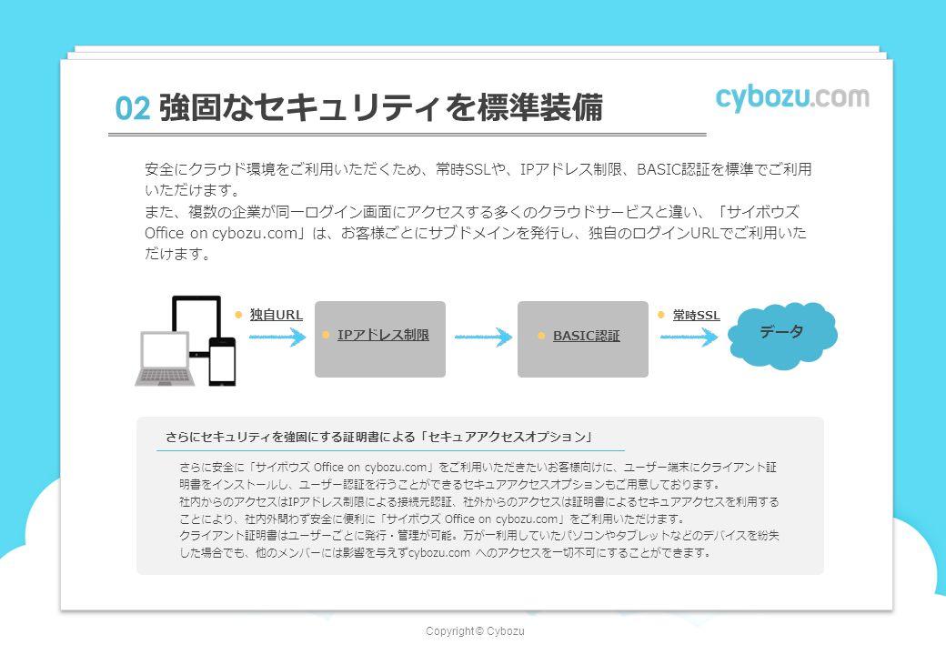 Copyright © Cybozu 02 強固なセキュリティを標準装備 データ 独自URL IPアドレス制限 BASIC認証 安全にクラウド環境をご利用いただくため、常時SSLや、IPアドレス制限、BASIC認証を標準でご利用 いただけます。 また、複数の企業が同一ログイン画面にアクセスする多くのクラウドサービスと違い、「サイボウズ Office on cybozu.com」は、お客様ごとにサブドメインを発行し、独自のログインURLでご利用いた だけます。 さらにセキュリティを強固にする証明書による「セキュアアクセスオプション」 さらに安全に「サイボウズ Office on cybozu.com」をご利用いただきたいお客様向けに、ユーザー端末にクライアント証 明書をインストールし、ユーザー認証を行うことができるセキュアアクセスオプションもご用意しております。 社内からのアクセスはIPアドレス制限による接続元認証、社外からのアクセスは証明書によるセキュアアクセスを利用する ことにより、社内外問わず安全に便利に「サイボウズ Office on cybozu.com」をご利用いただけます。 クライアント証明書はユーザーごとに発行・管理が可能。万が一利用していたパソコンやタブレットなどのデバイスを紛失 した場合でも、他のメンバーには影響を与えずcybozu.com へのアクセスを一切不可にすることができます。 常時SSL