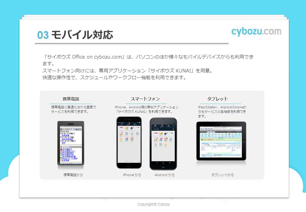 Copyright © Cybozu 03 モバイル対応 「サイボウズ Office on cybozu.com」は、パソコンのほか様々なモバイルデバイスからも利用でき ます。 スマートフォン向けには、専用アプリケーション「サイボウズ KUNAI」を用意。 快適な操作性で、スケジュールやワークフロー機能を利用できます。 携帯電話 携帯電話に最適化された画面で サービスを利用できます。 スマートフォン iPhone、Android用の無料アプリケーション 「サイボウズ KUNAI」を利用できます。 タブレット iPadのSafari、AndroidChromeか らもサービスの各機能を利用でき ます。 タブレットから Android から 携帯電話からiPhone から