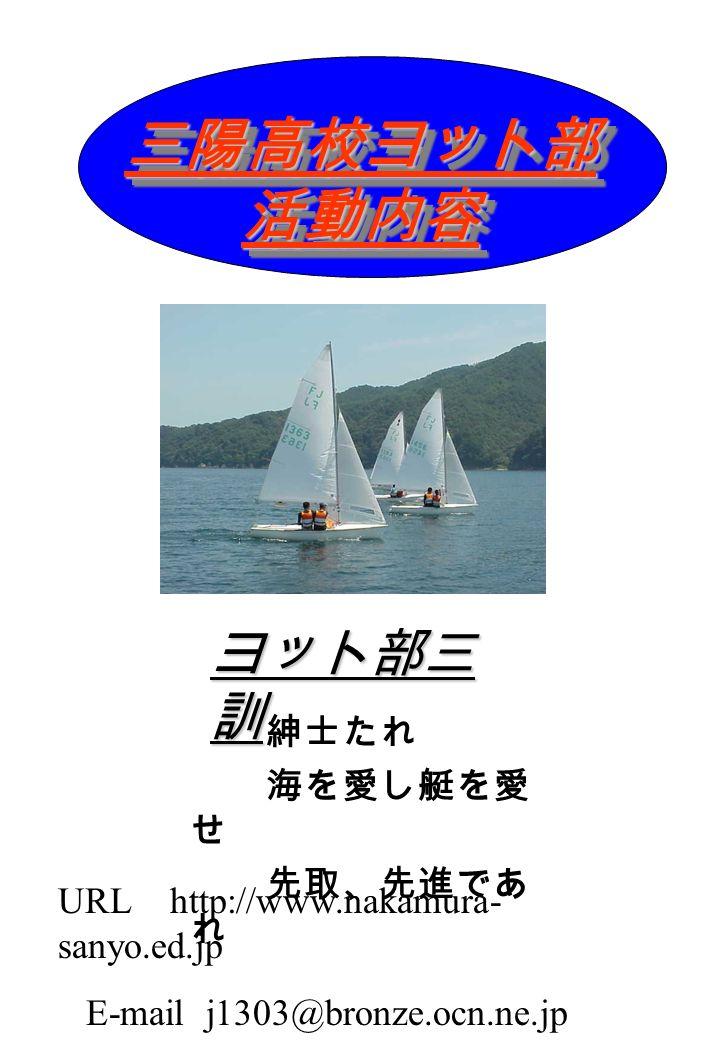 三陽高校ヨット部 活動内容 紳士たれ 海を愛し艇を愛 せ 先取、先進であ れ ヨット部三 訓 URL http://www.nakamura- sanyo.ed.jp E-mail j1303@bronze.ocn.ne.jp
