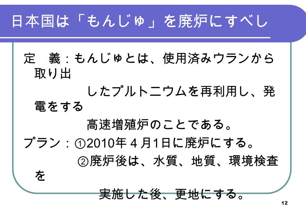 日本国は「もんじゅ」を廃炉にすべし 定 義:もんじゅとは、使用済みウランから 取り出 したプルトニウムを再利用し、発 電をする 高速増殖炉のことである。 プラン:① 2010 年4月 1 日に廃炉にする。 ②廃炉後は、水質、地質、環境検査 を 実施した後、更地にする。 12
