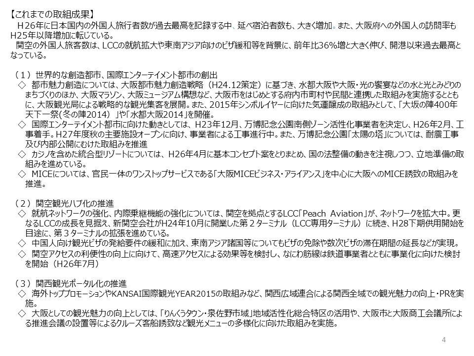 【これまでの取組成果】 H26年に日本国内の外国人旅行者数が過去最高を記録する中、延べ宿泊者数も、大きく増加。また、大阪府への外国人の訪問率も H25年以降増加に転じている。 関空の外国人旅客数は、LCCの就航拡大や東南アジア向けのビザ緩和等を背景に、前年比36%増と大きく伸び、開港以来過去最高と なっている。 (1)世界的な創造都市、国際エンターテイメント都市の創出 ◇ 都市魅力創造については、大阪都市魅力創造戦略(H24.12策定)に基づき、水都大阪や大阪・光の饗宴などの水と光とみどりの まちづくりのほか、大阪マラソン、大阪ミュージアム構想など、大阪市をはじめとする府内市町村や民間と連携した取組みを実施するととも に、大阪観光局による戦略的な観光集客を展開。また、2015年シンボルイヤーに向けた気運醸成の取組みとして、「大坂の陣400年 天下一祭(冬の陣2014)」や「水都大阪2014」を開催。 ◇ 国際エンターテイメント都市に向けた動きとしては、 H23年12月、万博記念公園南側ゾーン活性化事業者を決定し、H26年2月、工 事着手。H27年度秋の主要施設オープンに向け、事業者による工事進行中。また、万博記念公園「太陽の塔」については、耐震工事 及び内部公開にむけた取組みを推進 ◇ カジノを含めた統合型リゾートについては、 H26年4月に基本コンセプト案をとりまとめ、国の法整備の動きを注視しつつ、立地準備の取 組みを進めている。 ◇ MICEについては、官民一体のワンストップサービスである「大阪MICEビジネス・アライアンス」を中心に大阪へのMICE誘致の取組みを 推進。 (2)関空観光ハブ化の推進 ◇ 就航ネットワークの強化、内際乗継機能の強化については、関空を拠点とするLCC「Peach Aviation」が、ネットワークを拡大中。更 なるLCCの成長を見据え、新関空会社がH24年10月に開業した第2ターミナル(LCC専用ターミナル)に続き、H28下期供用開始を 目途に、第3ターミナルの拡張を進めている。 ◇ 中国人向け観光ビザの発給要件の緩和に加え、東南アジア諸国等についてもビザの免除や数次ビザの滞在期間の延長などが実現。 ◇ 関空アクセスの利便性の向上に向けて、高速アクセスによる効果等を検討 し、 なにわ筋線は鉄道事業者とともに事業化に向けた検討 を開始(H26年7月) (3)関西観光ポータル化の推進 ◇ 海外 トッププロモーション や KANSAI 国際観光 YEAR2015 の取組みなど、関西広域連合による関西全域での観光魅力の向上・PRを実 施。 ◇ 大阪としての観光魅力の向上としては、「りんくうタウン・泉佐野市域」地域活性化総合特区の活用や、大阪市と大阪商工会議所によ る推進会議の設置等によるクルーズ客船誘致など観光メニューの多様化に向けた取組みを実施。 4
