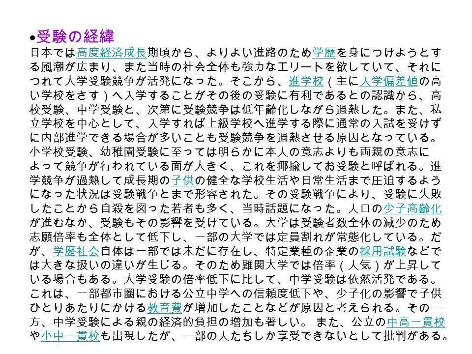 ● 受験の経緯 日本では高度経済成長期頃から、よりよい進路のため学歴を身につけようとす る風潮が広まり、また当時の社会全体も強力なエリートを欲していて、それに つれて大学受験競争が活発になった。そこから、進学校(主に入学偏差値の高 い学校をさす)へ入学することがその後の受験に有利であるとの認識から、高 校受験、中学受験と、次第に受験競争は低年齢化しながら過熱した。また、私 立学校を中心として、入学すれば上級学校へ進学する際に通常の入試を受けず に内部進学できる場合が多いことも受験競争を過熱させる原因となっている。 小学校受験、幼稚園受験に至っては明らかに本人の意志よりも両親の意志に よって競争が行われている面が大きく、これを揶揄してお受験と呼ばれる。進 学競争が過熱して成長期の子供の健全な学校生活や日常生活まで圧迫するよう になった状況は受験戦争とまで形容された。その受験戦争により、受験に失敗 したことから自殺を図った若者も多く、当時話題になった。人口の少子高齢化 が進むなか、受験もその影響を受けている。大学は受験者数全体の減少のため 志願倍率も全体として低下し、一部の大学では定員割れが常態化している。だ が、学歴社会自体は一部では未だに存在し、特定業種の企業の採用試験などで は大きな扱いの違いが生じる。そのため難関大学では倍率(人気)が上昇して いる場合もある。大学受験の倍率低下に比して、中学受験は依然活発である。 これは、一部都市圏における公立中学への信頼度低下や、少子化の影響で子供 ひとりあたりにかける教育費が増加したことなどが原因と考えられる。その一 方、中学受験による親の経済的負担の増加も著しい。 また、公立の中高一貫校 や小中一貫校も出現したが、一部の人たちしか享受できないとして批判がある。高度経済成長学歴進学校入学偏差値子供少子高齢化学歴社会採用試験教育費中高一貫校小中一貫校