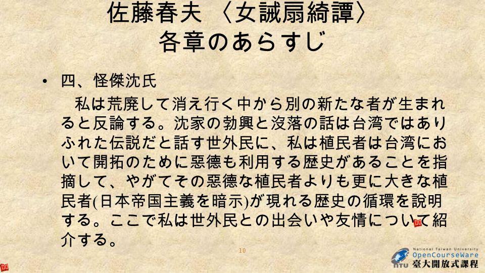 四、怪傑沈氏 私は荒廃して消え行く中から別の新たな者が生まれ ると反論する。沈家の勃興と沒落の話は台湾ではあり ふれた伝説だと話す世外民に、私は植民者は台湾にお いて開拓のために惡德も利用する歴史があることを指 摘して、やがてその惡德な植民者よりも更に大きな植 民者 ( 日本帝国主義を暗示 ) が現れる歴史の循環を說明 する。ここで私は世外民との出会いや友情について紹 介する。 10 佐藤春夫 〈女誡扇綺譚〉 各章のあらすじ