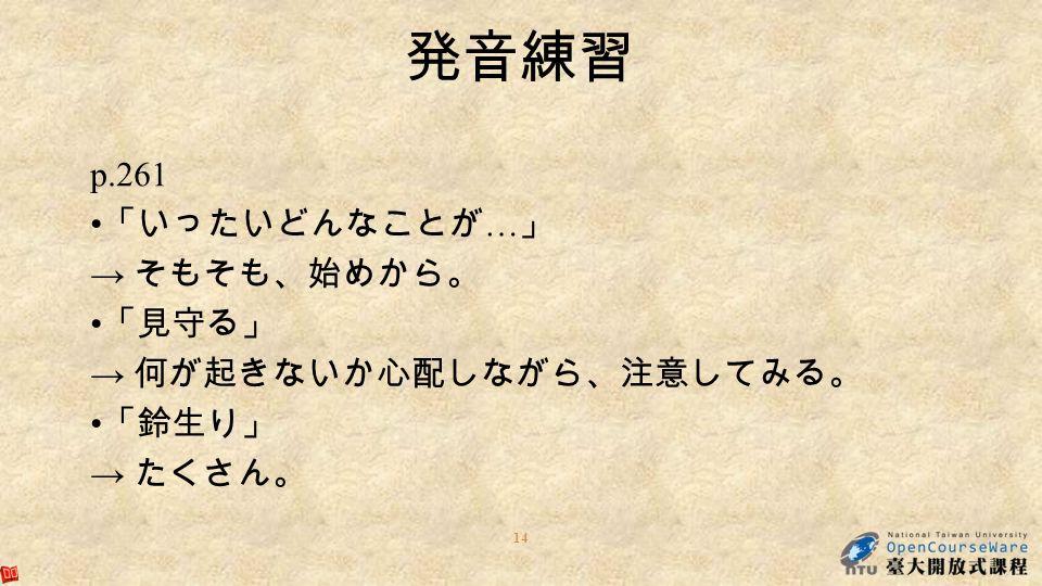 14 発音練習 p.261 「いったいどんなことが … 」 → そもそも、始めから。 「見守る」 → 何が起きないか心配しながら、注意してみる。 「鈴生り」 → たくさん。