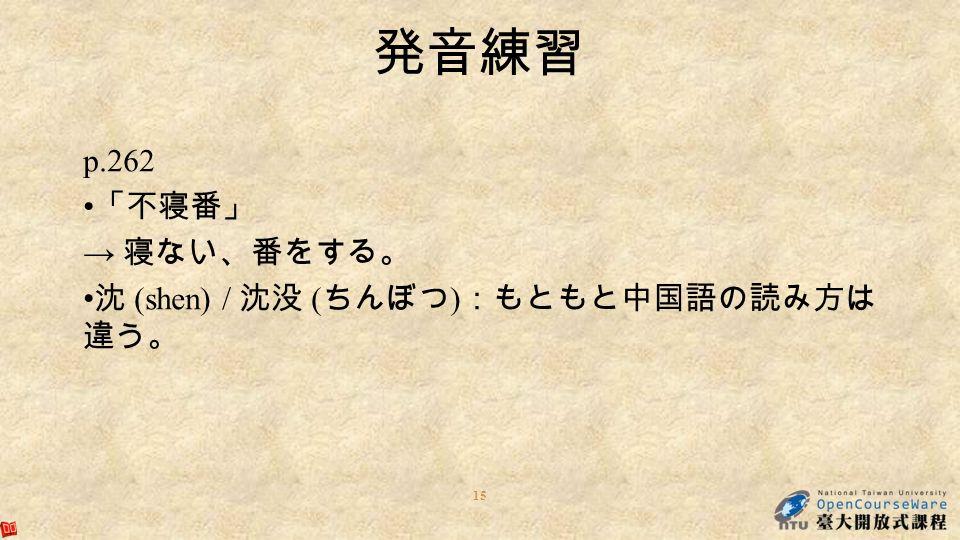15 発音練習 p.262 「不寝番」 → 寝ない、番をする。 沈 (shen) / 沈没 ( ちんぼつ ) :もともと中国語の読み方は 違う。