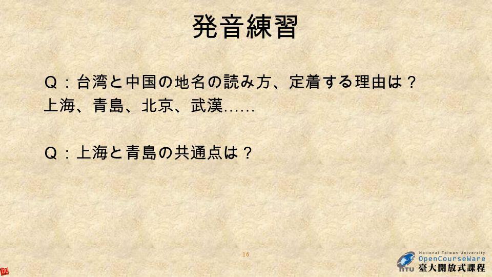 16 発音練習 Q:台湾と中国の地名の読み方、定着する理由は? 上海、青島、北京、武漢 …… Q:上海と青島の共通点は?