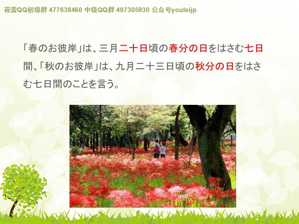 「春のお彼岸」は、三月二十日頃の春分の日をはさむ七日 間、「秋のお彼岸」は、九月二十三日頃の秋分の日をはさ む七日間のことを言う。