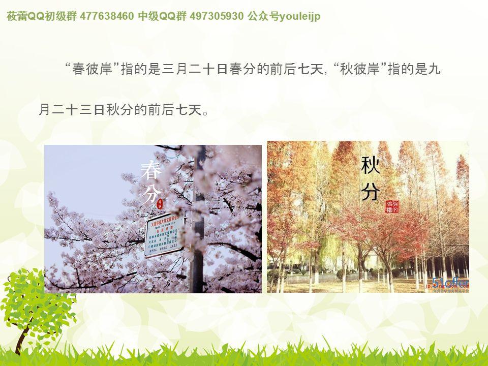 春彼岸 指的是三月二十日春分的前后七天, 秋彼岸 指的是九 月二十三日秋分的前后七天。