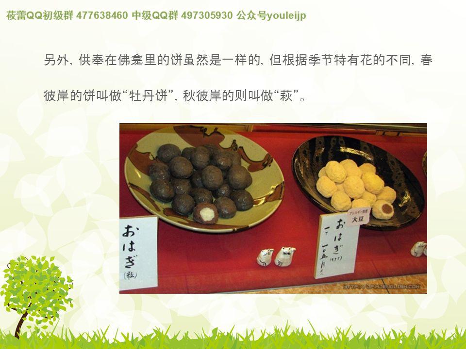 另外,供奉在佛 龛 里的 饼虽 然是一 样 的,但根据季 节 特有花的不同,春 彼岸的 饼 叫做 牡丹 饼 ,秋彼岸的 则 叫做 萩 。