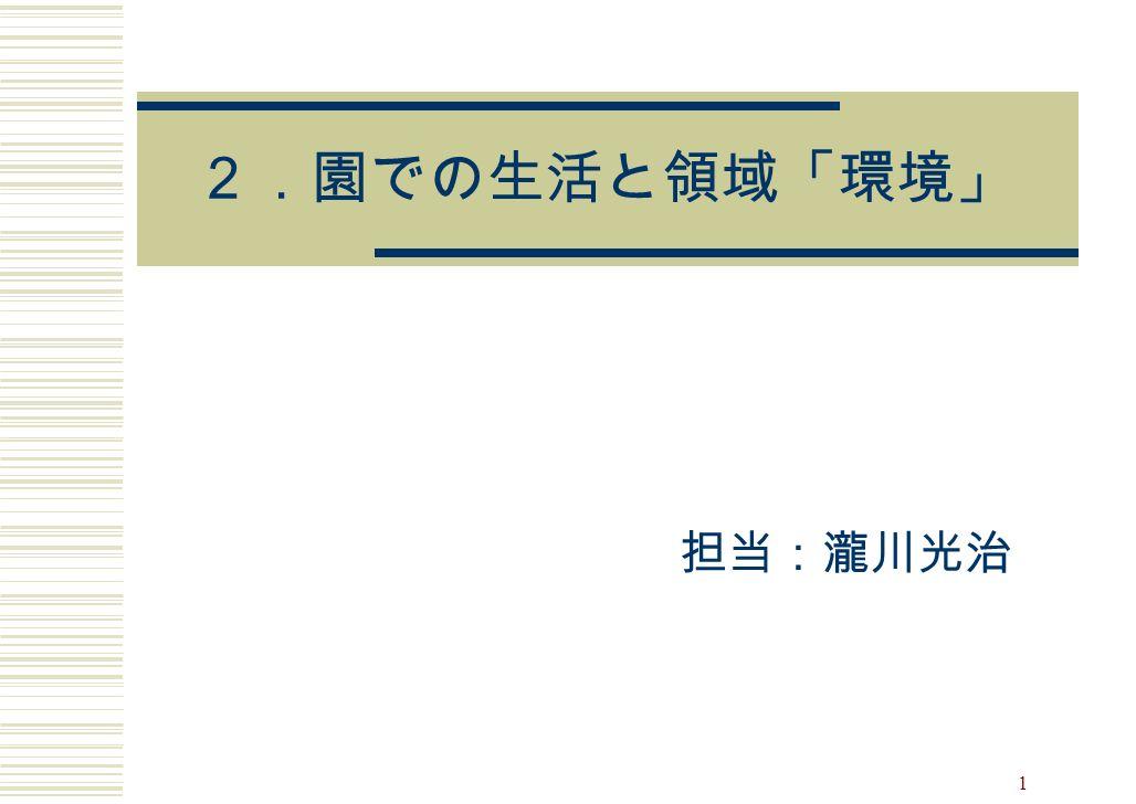 1 2.園での生活と領域「環境」 担当:瀧川光治