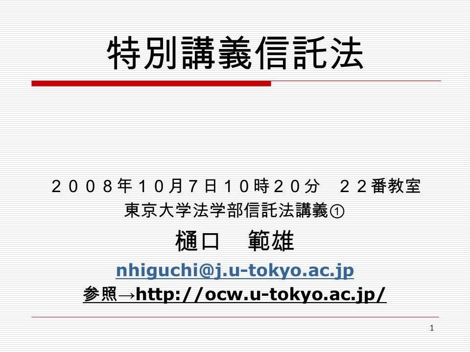 1 特別講義信託法 2008年10月7日10時20分 22番教室 東京大学法学部信託法講義① 樋口 範雄 nhiguchi@j.u-tokyo.ac.jp 参照 → http://ocw.u-tokyo.ac.jp/