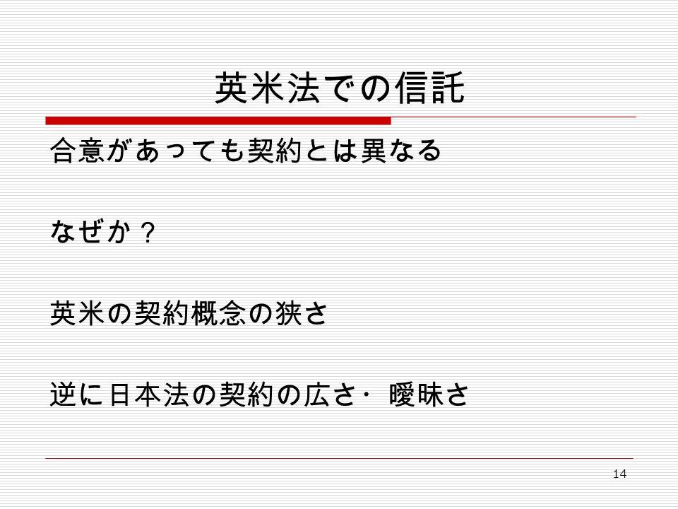 14 英米法での信託 合意があっても契約とは異なる なぜか? 英米の契約概念の狭さ 逆に日本法の契約の広さ・曖昧さ
