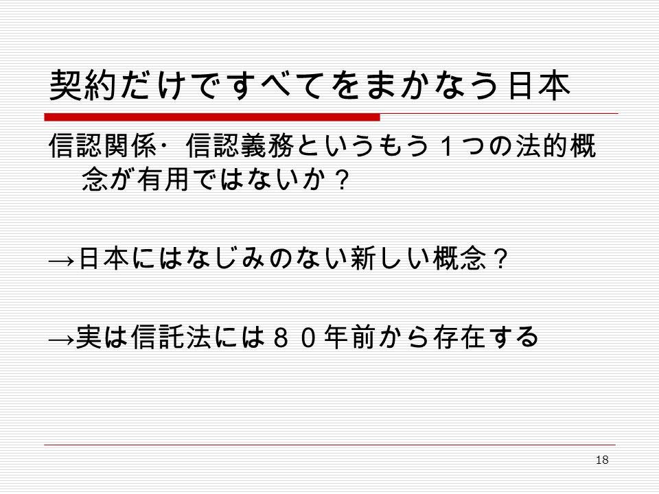 18 契約だけですべてをまかなう日本 信認関係・信認義務というもう1つの法的概 念が有用ではないか? → 日本にはなじみのない新しい概念? → 実は信託法には80年前から存在する