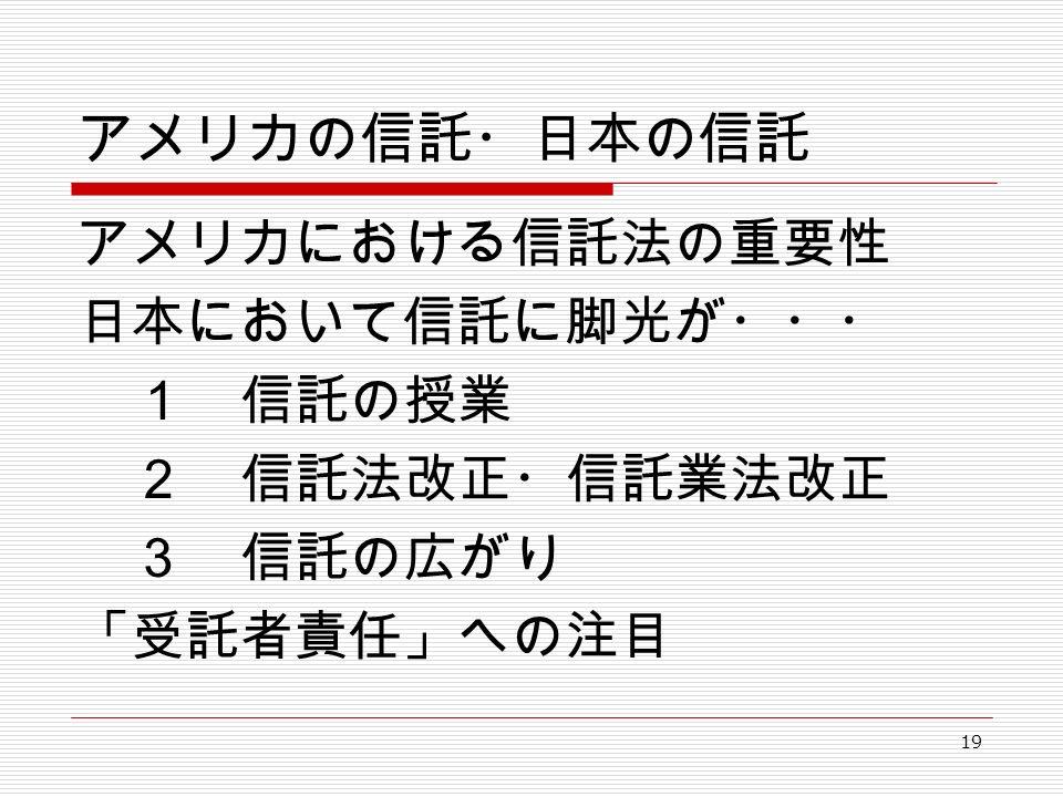 19 アメリカの信託・日本の信託 アメリカにおける信託法の重要性 日本において信託に脚光が・・・ 1 信託の授業 2 信託法改正・信託業法改正 3 信託の広がり 「受託者責任」への注目
