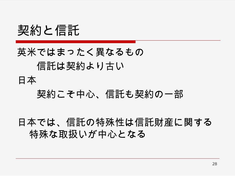 28 契約と信託 英米ではまったく異なるもの 信託は契約より古い 日本 契約こそ中心、信託も契約の一部 日本では、信託の特殊性は信託財産に関する 特殊な取扱いが中心となる