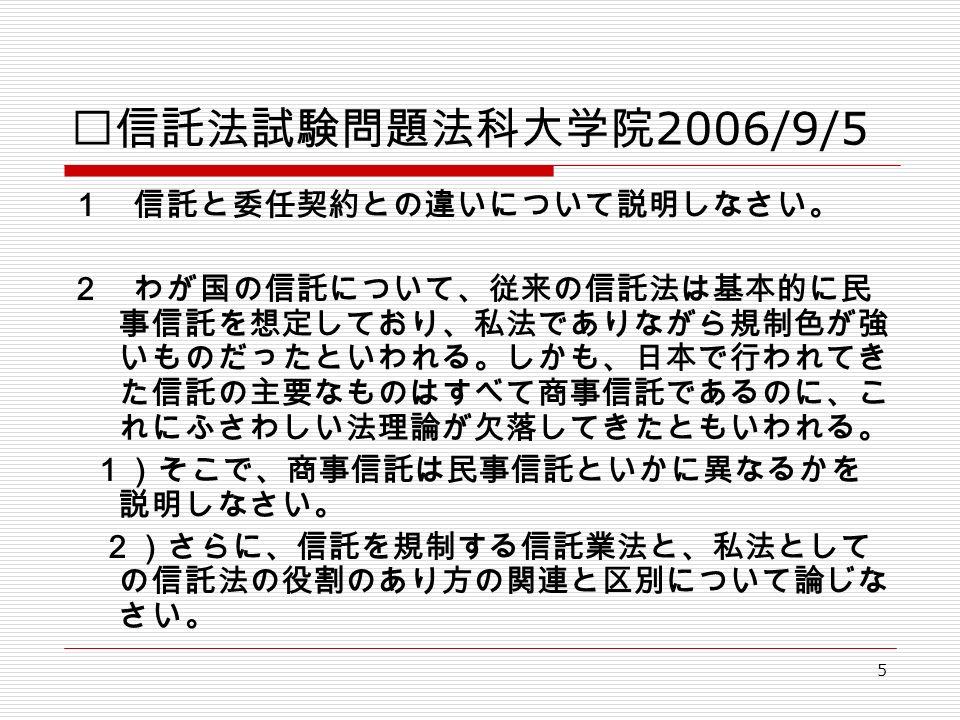 5 Ⅰ信託法試験問題法科大学院 2006/9/5 1 信託と委任契約との違いについて説明しなさい。 2 わが国の信託について、従来の信託法は基本的に民 事信託を想定しており、私法でありながら規制色が強 いものだったといわれる。しかも、日本で行われてき た信託の主要なものはすべて商事信託であるのに、こ れにふさわしい法理論が欠落してきたともいわれる。 1)そこで、商事信託は民事信託といかに異なるかを 説明しなさい。 2)さらに、信託を規制する信託業法と、私法として の信託法の役割のあり方の関連と区別について論じな さい。