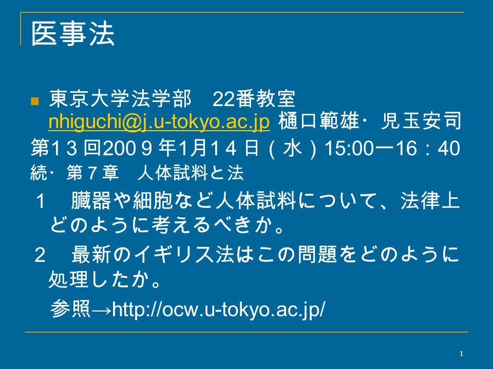 医事法 東京大学法学部 22 番教室 nhiguchi@j.u-tokyo.ac.jp 樋口範雄・児玉安司 nhiguchi@j.u-tokyo.ac.jp 第 1 3回 200 9年 1 月 1 4日(水) 15:00 ー 16 : 40 続・第7章 人体試料と法 1 臓器や細胞など人体試料について、法律上 どのように考えるべきか。 2 最新のイギリス法はこの問題をどのように 処理したか。 参照 →http://ocw.u-tokyo.ac.jp/ 1