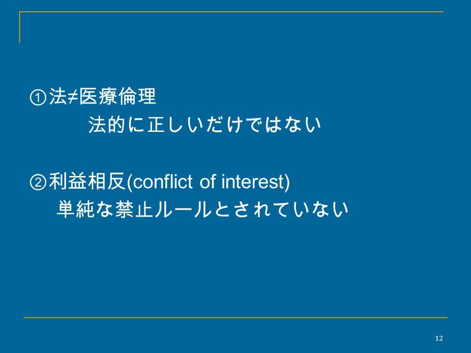 ①法 ≠ 医療倫理 法的に正しいだけではない ②利益相反 (conflict of interest) 単純な禁止ルールとされていない 12